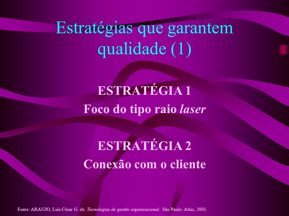 Estratégias que garantem qualidade (1) ESTRATÉGIA 1 Foco do tipo raio laser ESTRATÉGIA 2 Conexão com o cliente Fonte: ARAUJO, Luis César G. de. Tecnol