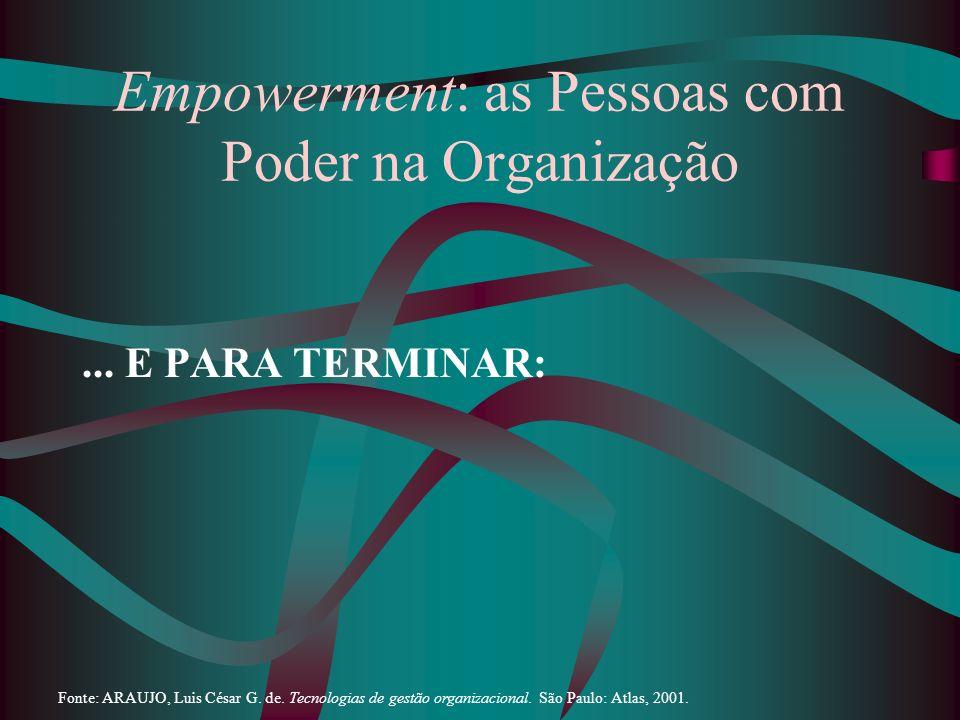Empowerment: as Pessoas com Poder na Organização... E PARA TERMINAR: Fonte: ARAUJO, Luis César G. de. Tecnologias de gestão organizacional. São Paulo: