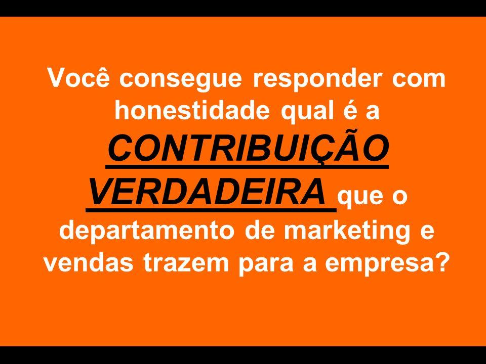 Você consegue responder com honestidade qual é a CONTRIBUIÇÃO VERDADEIRA que o departamento de marketing e vendas trazem para a empresa?