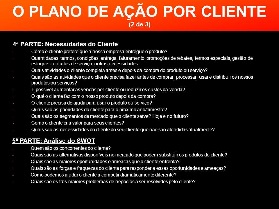O PLANO DE AÇÃO POR CLIENTE (2 de 3) 4ª PARTE: Necessidades do Cliente -Como o cliente prefere que a nossa empresa entregue o produto? -Quantidades, t