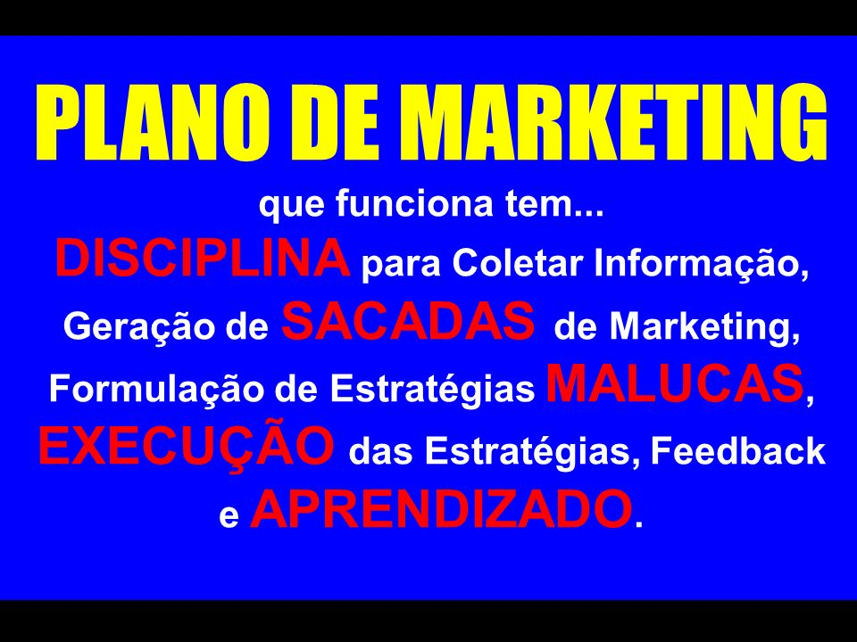 PLANO DE MARKETING que funciona tem... DISCIPLINA para Coletar Informação, Geração de SACADAS de Marketing, Formulação de Estratégias MALUCAS, EXECUÇÃ