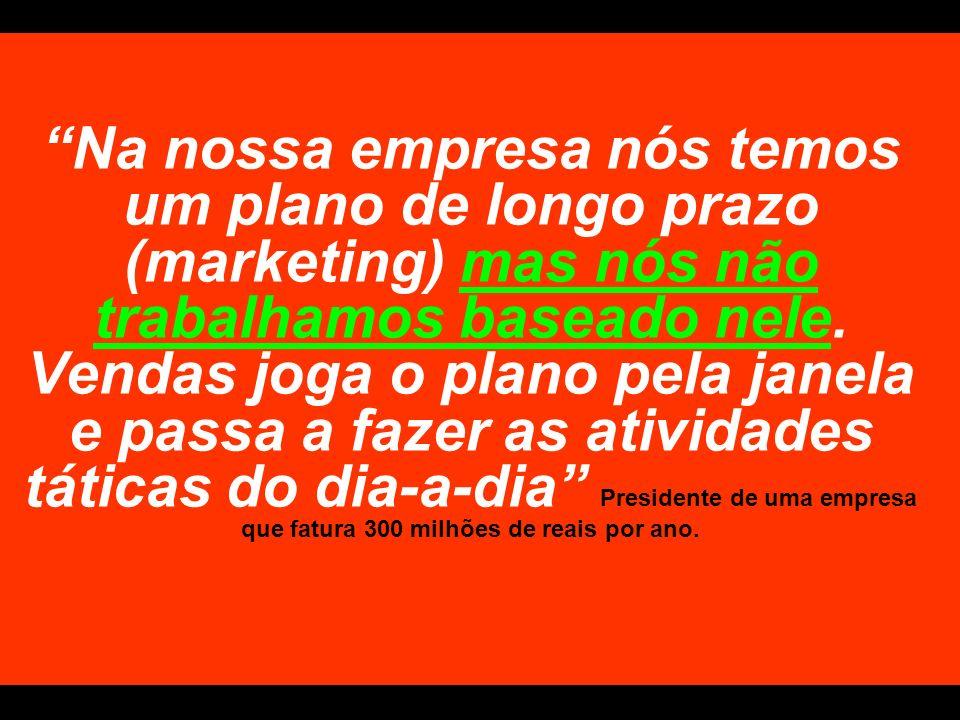 Na nossa empresa nós temos um plano de longo prazo (marketing) mas nós não trabalhamos baseado nele. Vendas joga o plano pela janela e passa a fazer a
