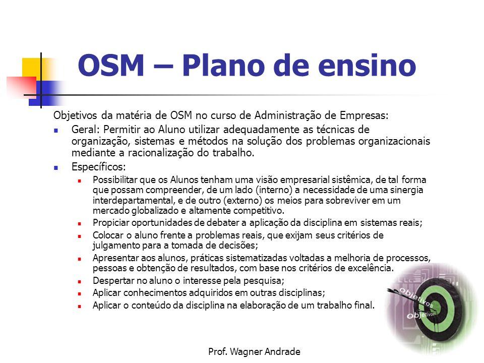 3 Objetivos da matéria de OSM no curso de Administração de Empresas: Geral: Permitir ao Aluno utilizar adequadamente as técnicas de organização, sistemas e métodos na solução dos problemas organizacionais mediante a racionalização do trabalho.