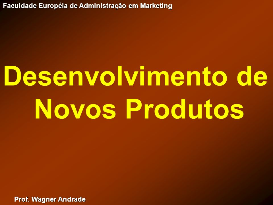 Prof. Wagner Andrade Faculdade Européia de Administração em Marketing Desenvolvimento de Novos Produtos