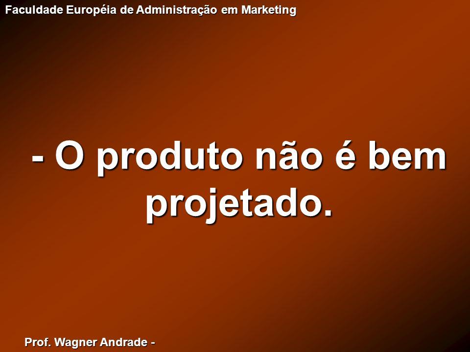 Prof. Wagner Andrade - Faculdade Européia de Administração em Marketing - O produto não é bem projetado.