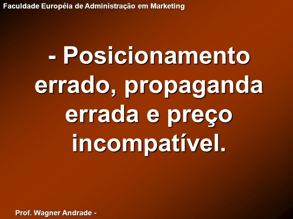 Prof. Wagner Andrade - Faculdade Européia de Administração em Marketing - Posicionamento errado, propaganda errada e preço incompatível.