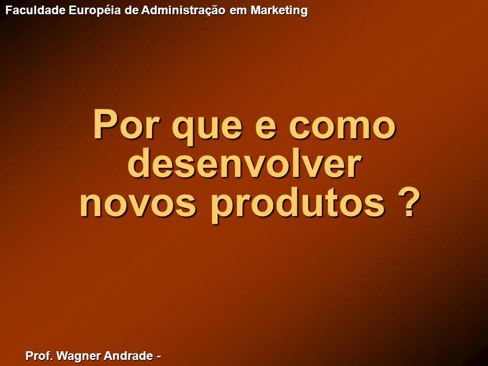Prof. Wagner Andrade - Faculdade Européia de Administração em Marketing Por que e como desenvolver novos produtos ? novos produtos ?