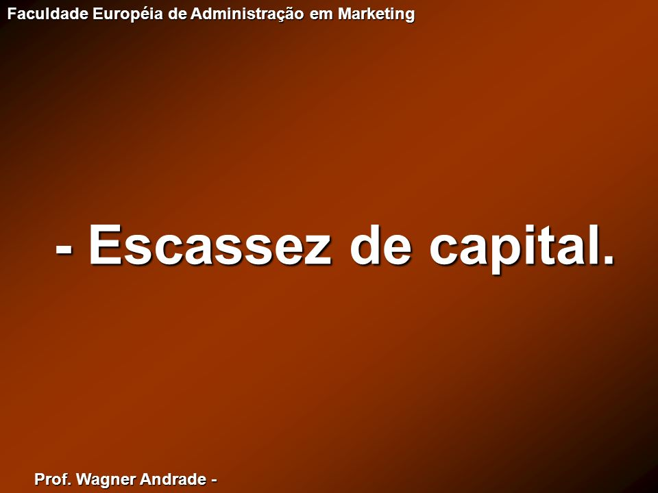 Prof. Wagner Andrade - Faculdade Européia de Administração em Marketing - Escassez de capital.