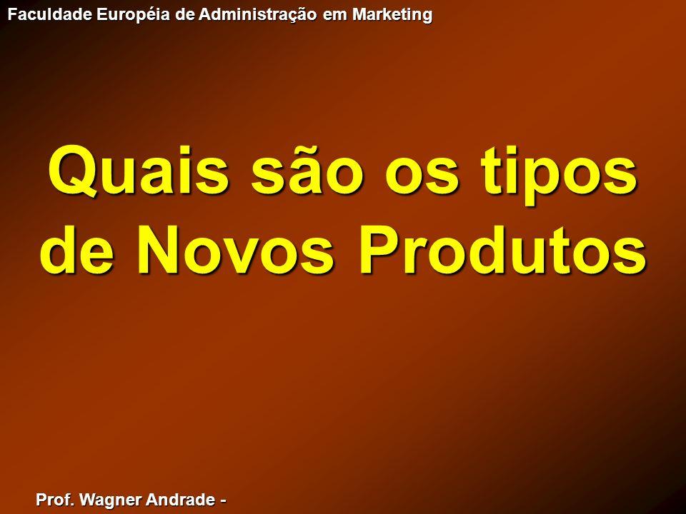 Prof. Wagner Andrade - Faculdade Européia de Administração em Marketing Quais são os tipos de Novos Produtos