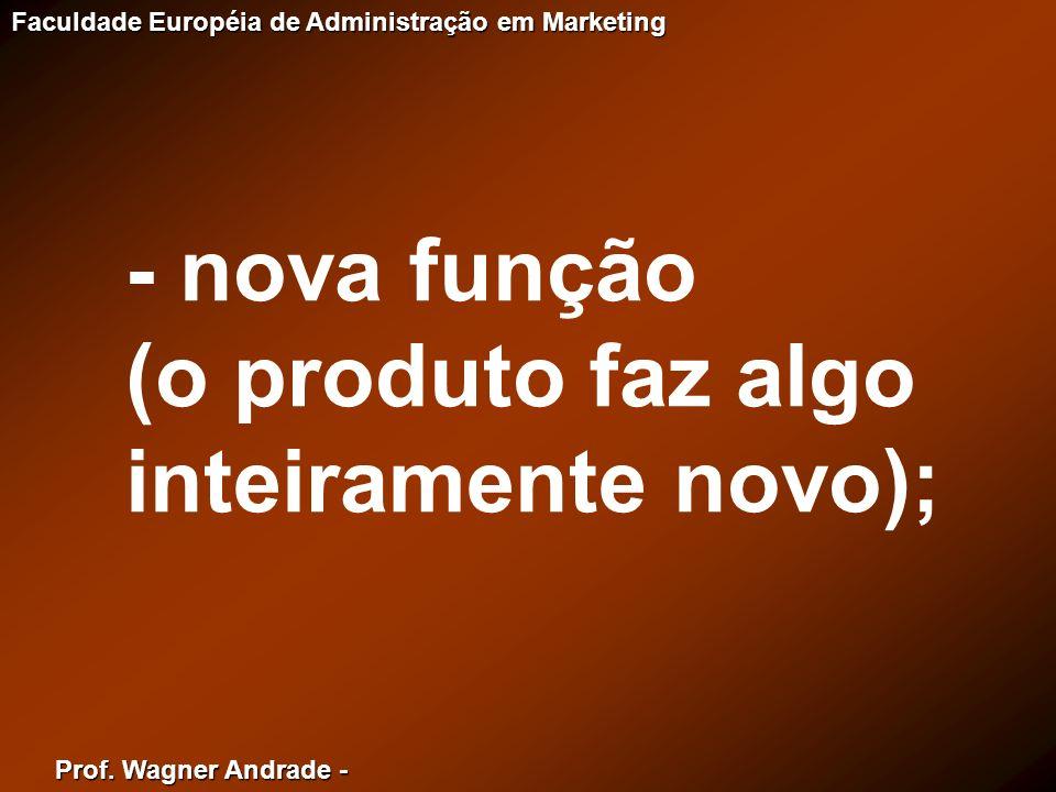Prof. Wagner Andrade - Faculdade Européia de Administração em Marketing - nova função (o produto faz algo inteiramente novo);
