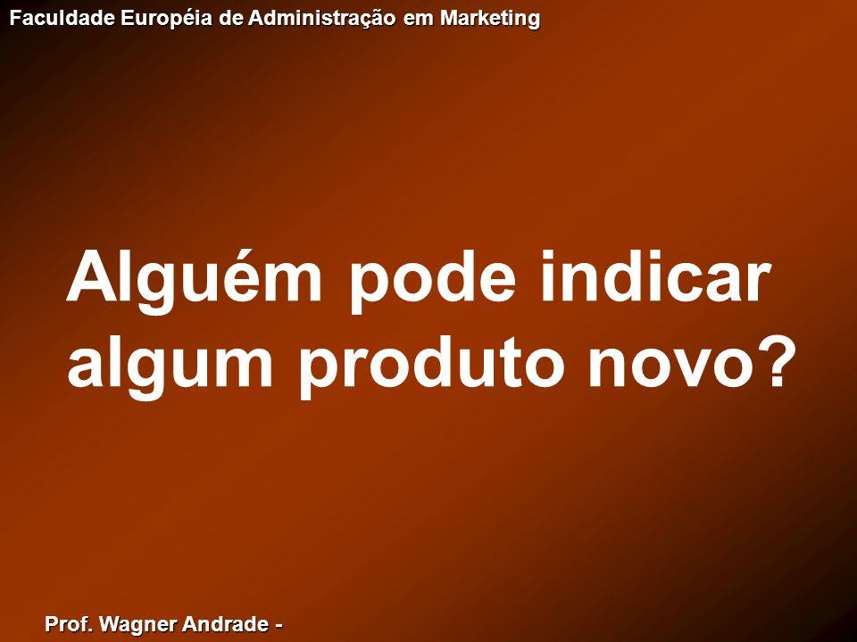 Prof. Wagner Andrade - Faculdade Européia de Administração em Marketing Alguém pode indicar algum produto novo?