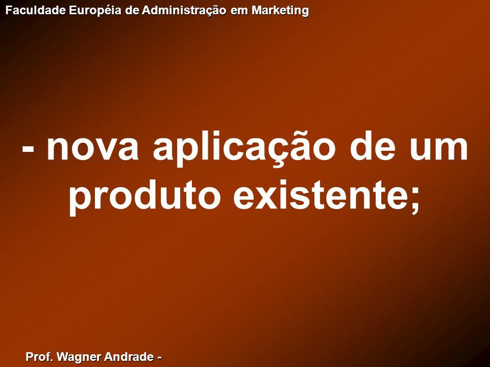 Prof. Wagner Andrade - Faculdade Européia de Administração em Marketing - nova aplicação de um produto existente;