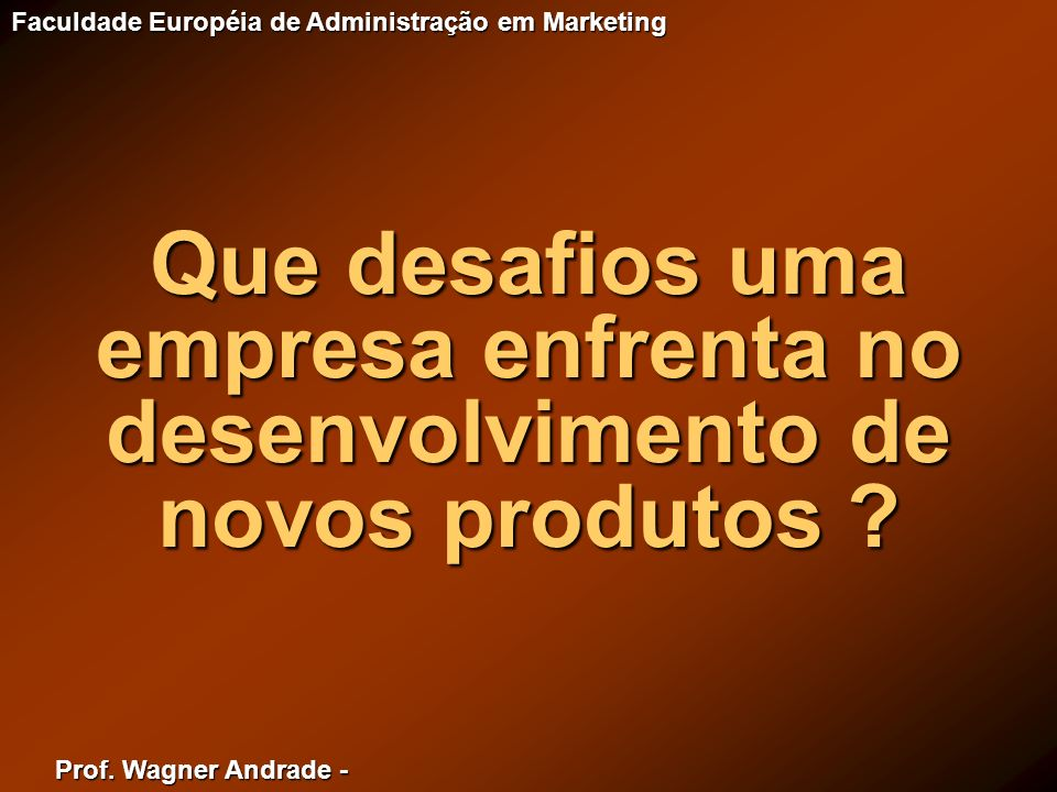 Prof. Wagner Andrade - Faculdade Européia de Administração em Marketing Que desafios uma empresa enfrenta no desenvolvimento de novos produtos ?