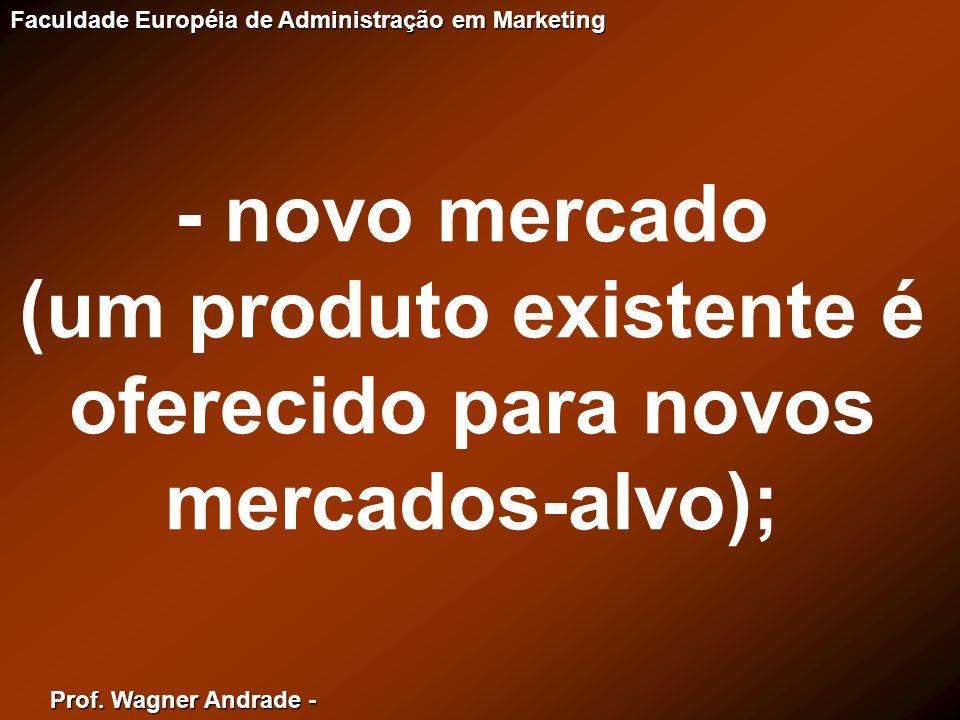 Prof. Wagner Andrade - Faculdade Européia de Administração em Marketing - novo mercado (um produto existente é oferecido para novos mercados-alvo);