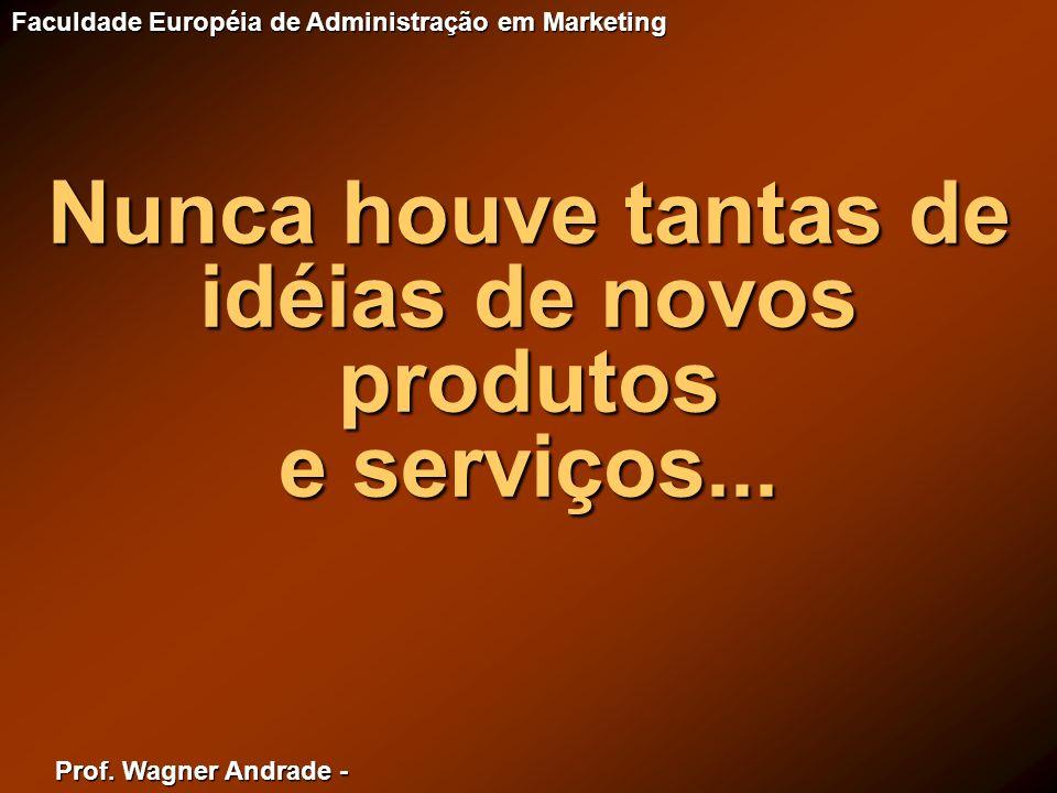 Prof. Wagner Andrade - Faculdade Européia de Administração em Marketing Nunca houve tantas de idéias de novos produtos e serviços...