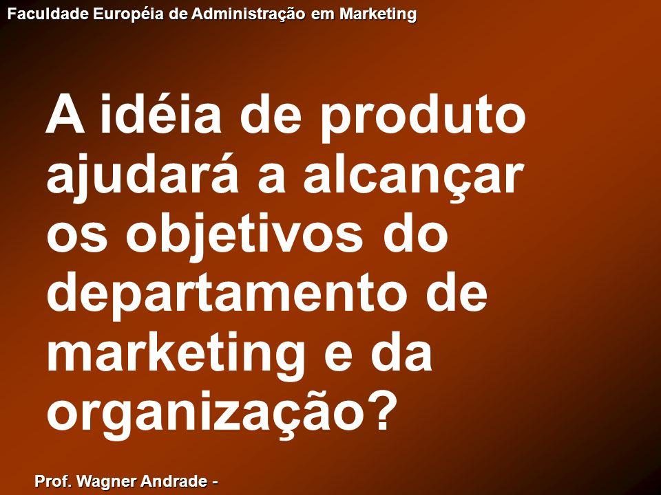 Prof. Wagner Andrade - Faculdade Européia de Administração em Marketing A idéia de produto ajudará a alcançar os objetivos do departamento de marketin