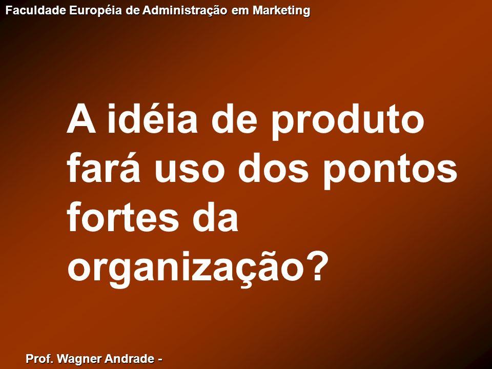 Prof. Wagner Andrade - Faculdade Européia de Administração em Marketing A idéia de produto fará uso dos pontos fortes da organização?