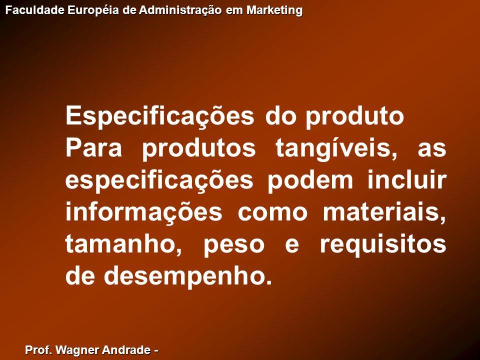 Prof. Wagner Andrade - Faculdade Européia de Administração em Marketing Especificações do produto Para produtos tangíveis, as especificações podem inc