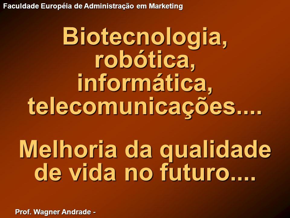 Prof. Wagner Andrade - Faculdade Européia de Administração em Marketing Biotecnologia,robótica,informática,telecomunicações.... Melhoria da qualidade