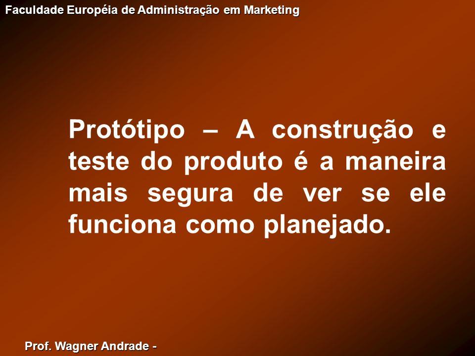 Prof. Wagner Andrade - Faculdade Européia de Administração em Marketing Protótipo – A construção e teste do produto é a maneira mais segura de ver se