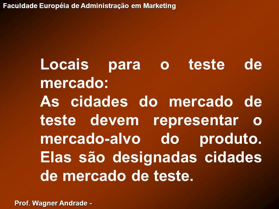 Prof. Wagner Andrade - Faculdade Européia de Administração em Marketing Locais para o teste de mercado: As cidades do mercado de teste devem represent