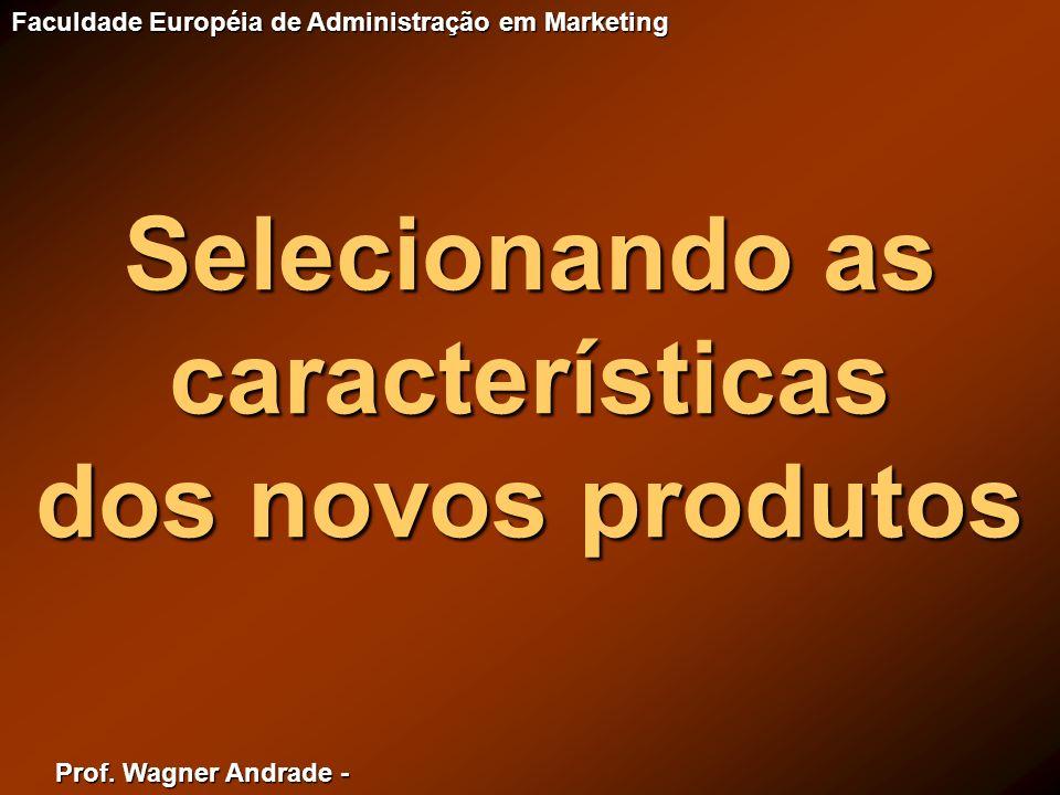 Prof. Wagner Andrade - Faculdade Européia de Administração em Marketing Selecionando as características dos novos produtos