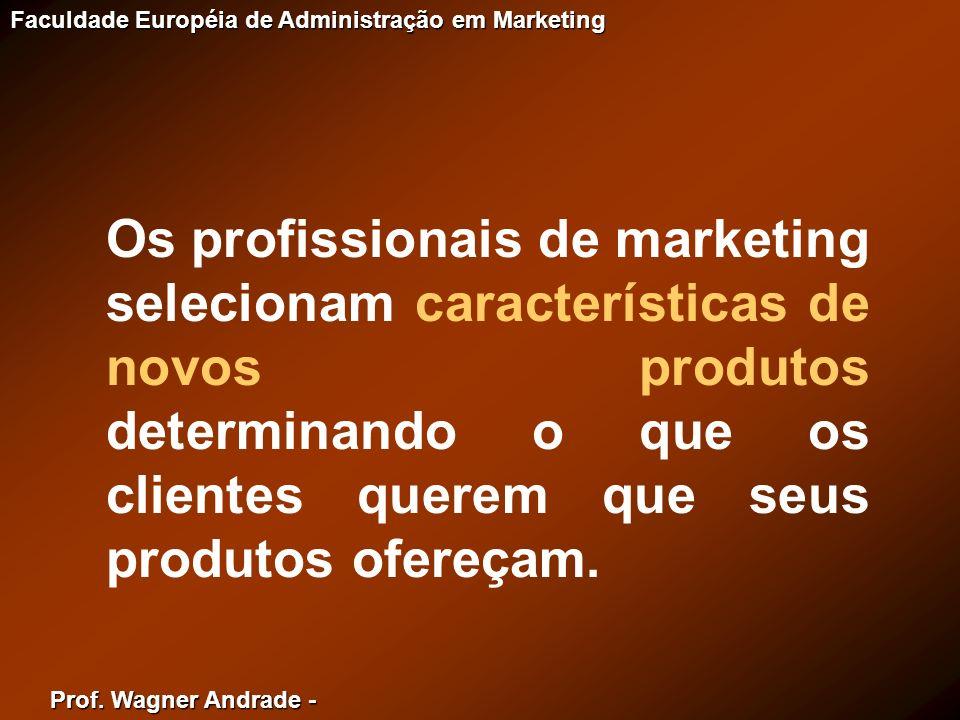 Prof. Wagner Andrade - Faculdade Européia de Administração em Marketing Os profissionais de marketing selecionam características de novos produtos det