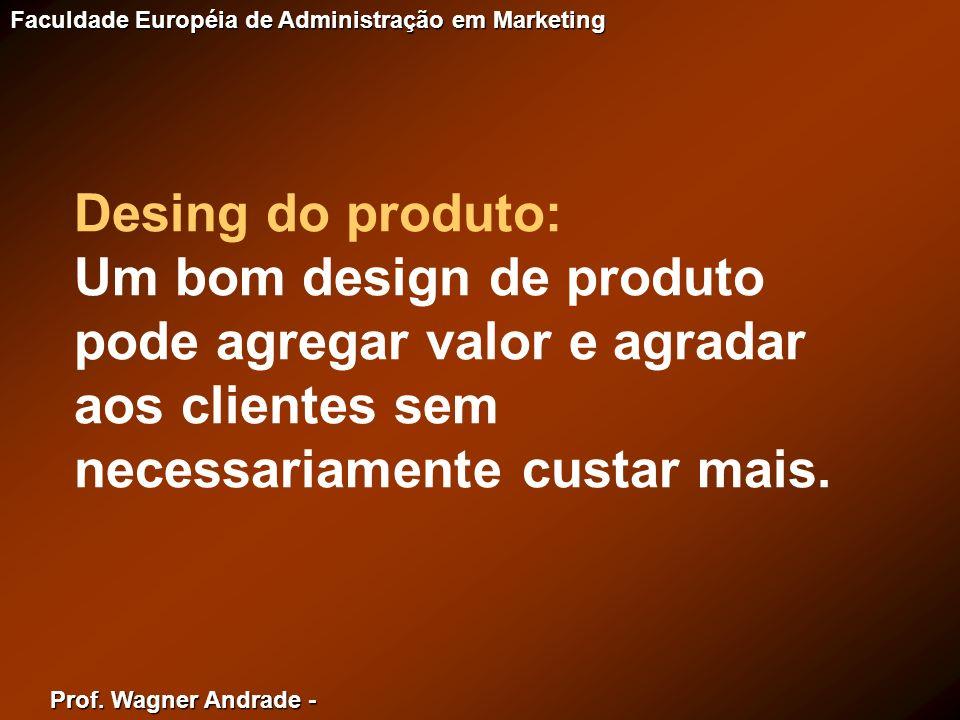 Prof. Wagner Andrade - Faculdade Européia de Administração em Marketing Desing do produto: Um bom design de produto pode agregar valor e agradar aos c