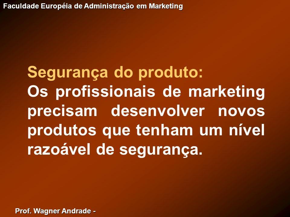 Prof. Wagner Andrade - Faculdade Européia de Administração em Marketing Segurança do produto: Os profissionais de marketing precisam desenvolver novos