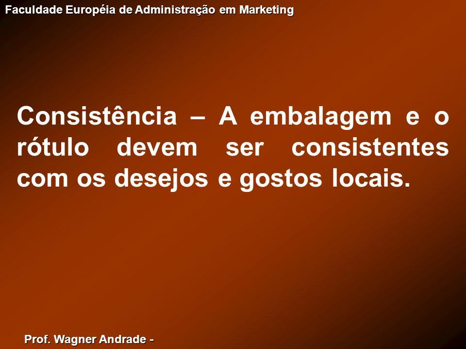 Prof. Wagner Andrade - Faculdade Européia de Administração em Marketing Consistência – A embalagem e o rótulo devem ser consistentes com os desejos e