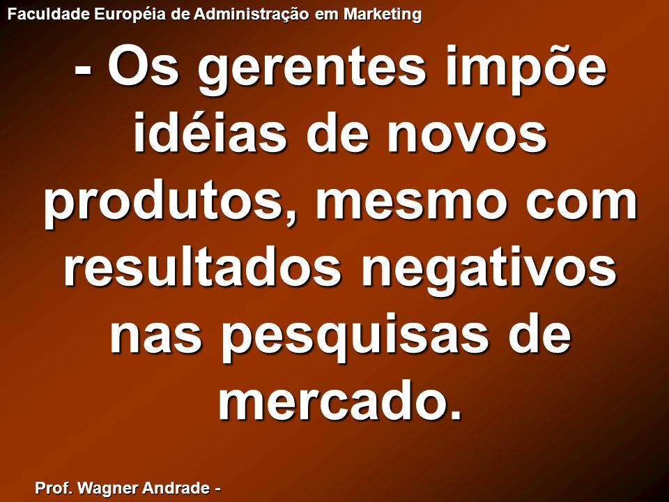 Prof. Wagner Andrade - Faculdade Européia de Administração em Marketing - Os gerentes impõe idéias de novos produtos, mesmo com resultados negativos n