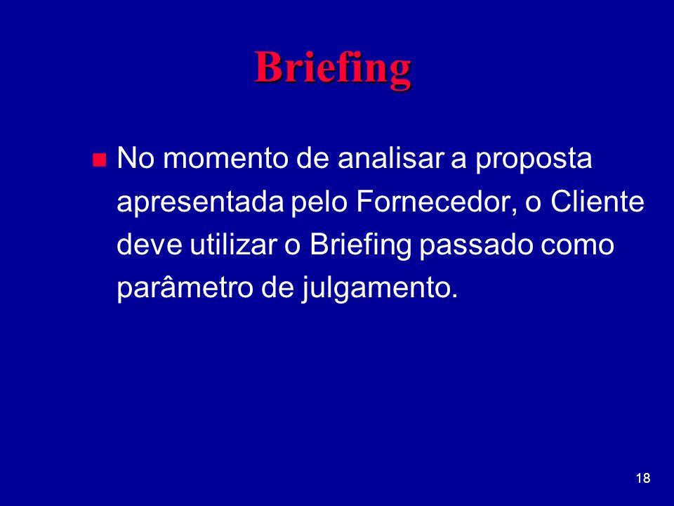 18 BriefingBriefing n No momento de analisar a proposta apresentada pelo Fornecedor, o Cliente deve utilizar o Briefing passado como parâmetro de julgamento.