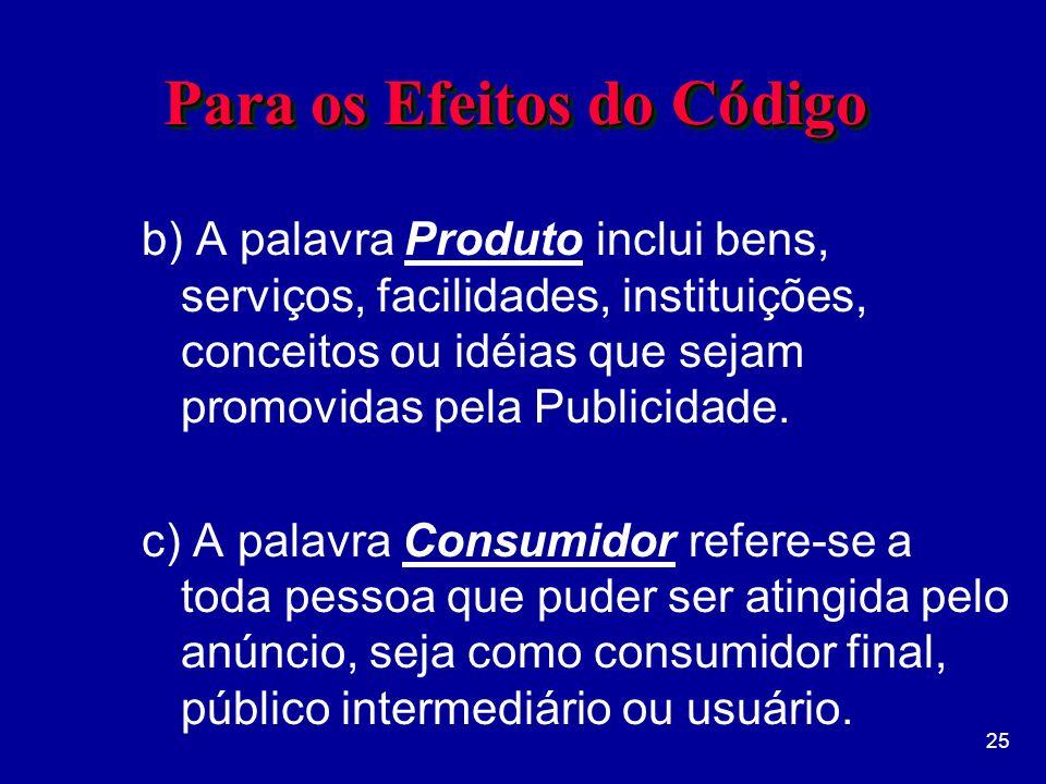 25 Para os Efeitos do Código b) A palavra Produto inclui bens, serviços, facilidades, instituições, conceitos ou idéias que sejam promovidas pela Publicidade.