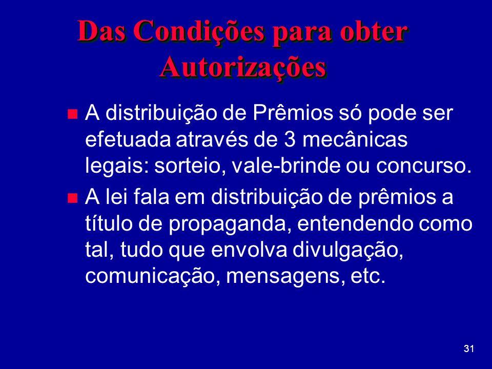31 Das Condições para obter Autorizações n A distribuição de Prêmios só pode ser efetuada através de 3 mecânicas legais: sorteio, vale-brinde ou concurso.
