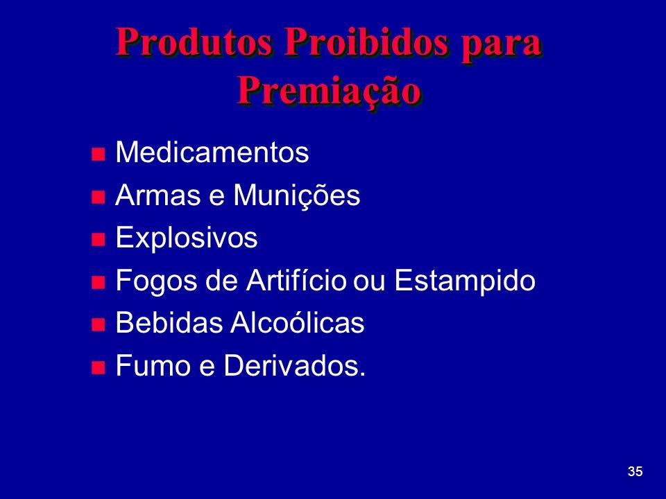 35 Produtos Proibidos para Premiação n Medicamentos n Armas e Munições n Explosivos n Fogos de Artifício ou Estampido n Bebidas Alcoólicas n Fumo e Derivados.