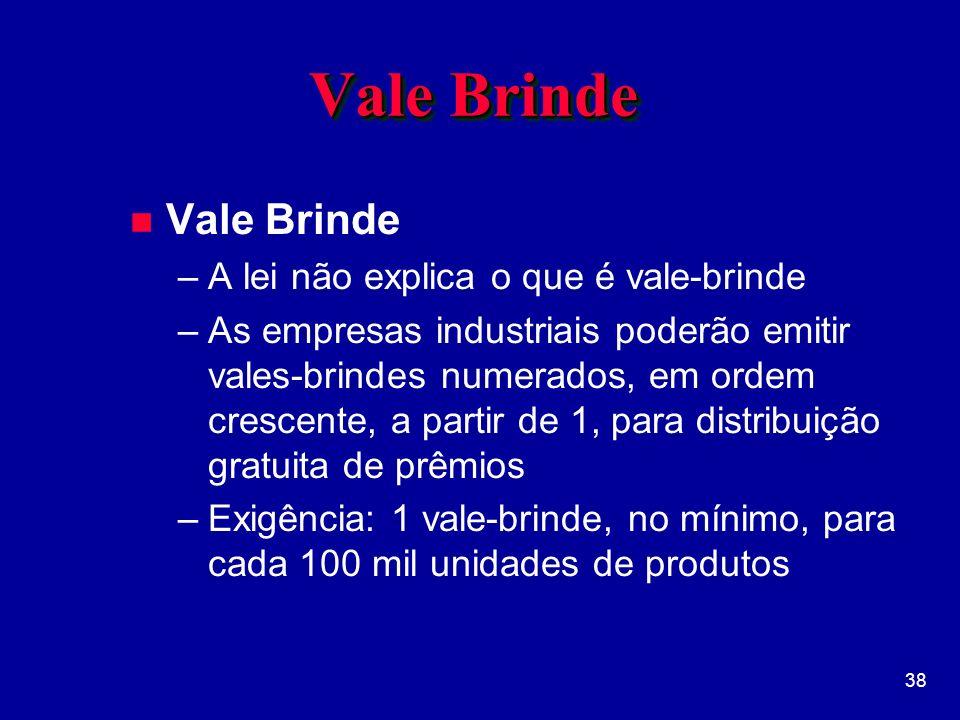 38 Vale Brinde n Vale Brinde –A lei não explica o que é vale-brinde –As empresas industriais poderão emitir vales-brindes numerados, em ordem crescente, a partir de 1, para distribuição gratuita de prêmios –Exigência: 1 vale-brinde, no mínimo, para cada 100 mil unidades de produtos