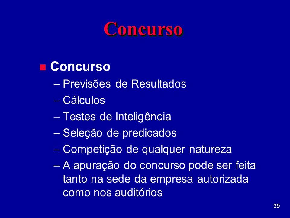 39 ConcursoConcurso n Concurso –Previsões de Resultados –Cálculos –Testes de Inteligência –Seleção de predicados –Competição de qualquer natureza –A apuração do concurso pode ser feita tanto na sede da empresa autorizada como nos auditórios