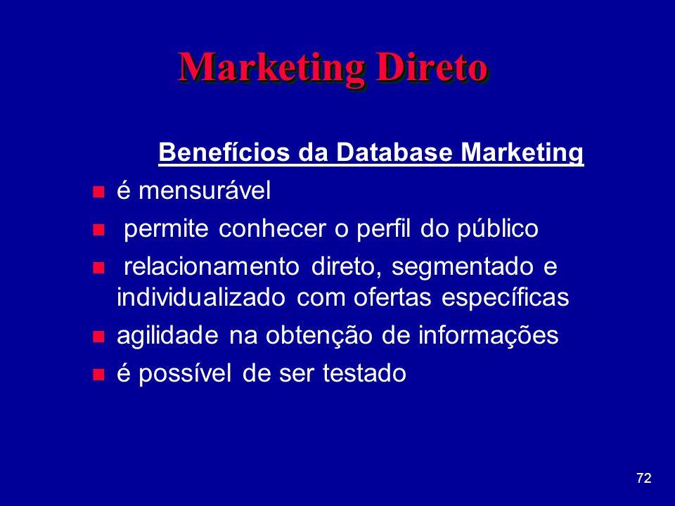 72 Marketing Direto Benefícios da Database Marketing n é mensurável n permite conhecer o perfil do público n relacionamento direto, segmentado e individualizado com ofertas específicas n agilidade na obtenção de informações n é possível de ser testado