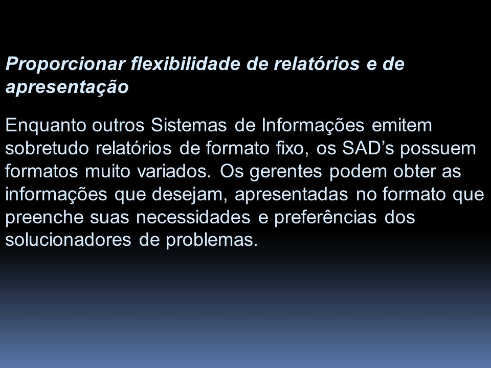 Proporcionar flexibilidade de relatórios e de apresentação Enquanto outros Sistemas de Informações emitem sobretudo relatórios de formato fixo, os SAD