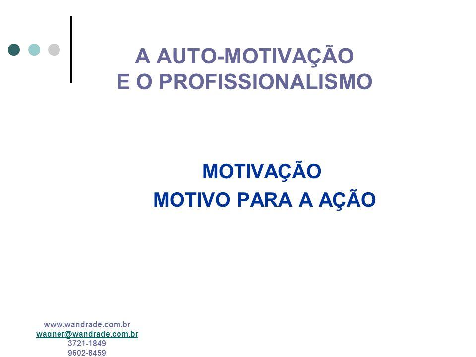 www.wandrade.com.br wagner@wandrade.com.br 3721-1849 9602-8459 A AUTO-MOTIVAÇÃO E O PROFISSIONALISMO MOTIVAÇÃO MOTIVO PARA A AÇÃO