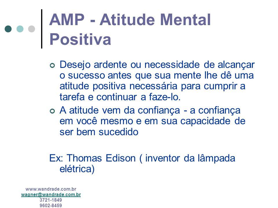 www.wandrade.com.br wagner@wandrade.com.br 3721-1849 9602-8459 AMP - Atitude Mental Positiva Desejo ardente ou necessidade de alcançar o sucesso antes que sua mente lhe dê uma atitude positiva necessária para cumprir a tarefa e continuar a faze-lo.