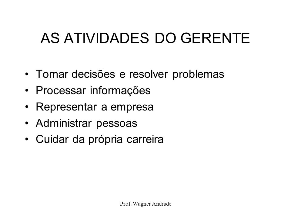 Prof. Wagner Andrade AS ATIVIDADES DO GERENTE Tomar decisões e resolver problemas Processar informações Representar a empresa Administrar pessoas Cuid