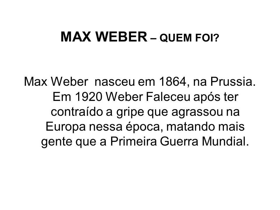 MAX WEBER – QUEM FOI? Max Weber nasceu em 1864, na Prussia. Em 1920 Weber Faleceu após ter contraído a gripe que agrassou na Europa nessa época, matan