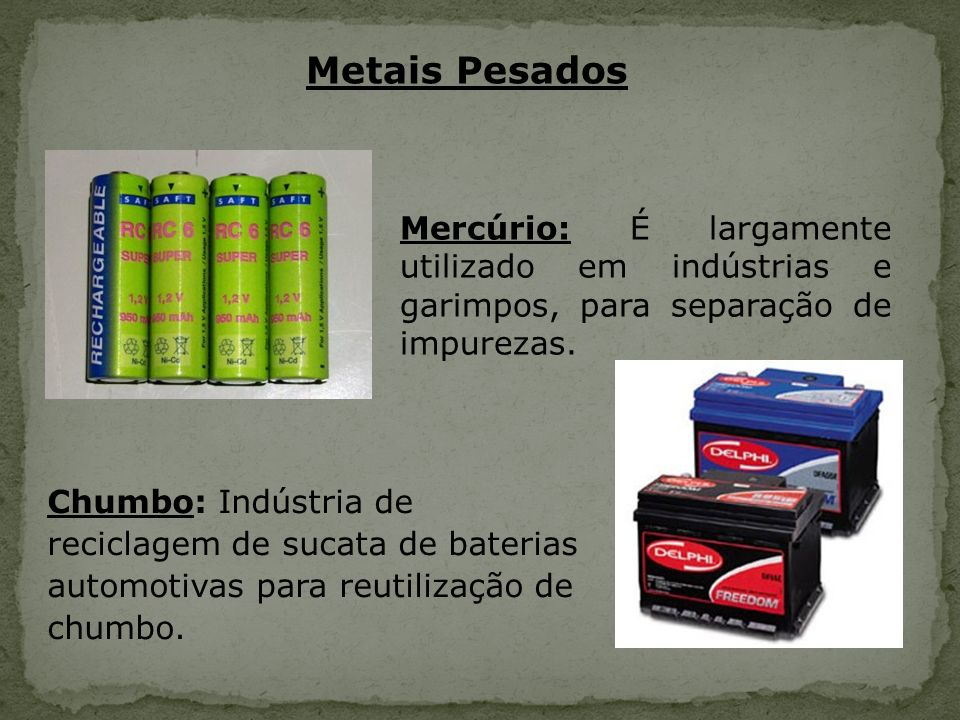 Metais Pesados Mercúrio: É largamente utilizado em indústrias e garimpos, para separação de impurezas. Chumbo: Indústria de reciclagem de sucata de ba