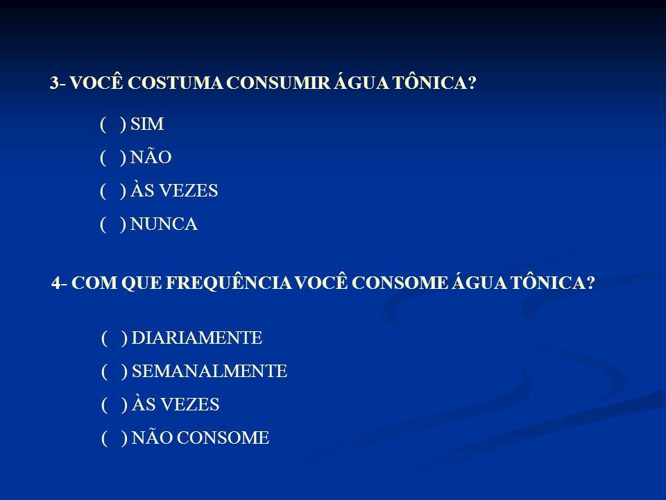 ( ) SIM ( ) NÃO ( ) ÀS VEZES 6- COMO VOCÊ CLASSIFICA O SABOR DA ÁGUA TÔNICA.