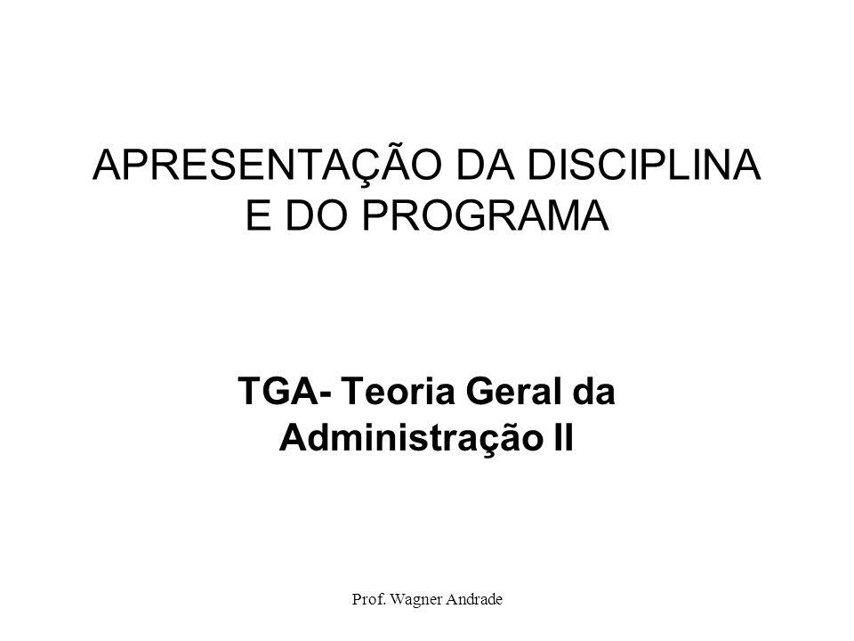 Prof. Wagner Andrade APRESENTAÇÃO DA DISCIPLINA E DO PROGRAMA TGA- Teoria Geral da Administração II
