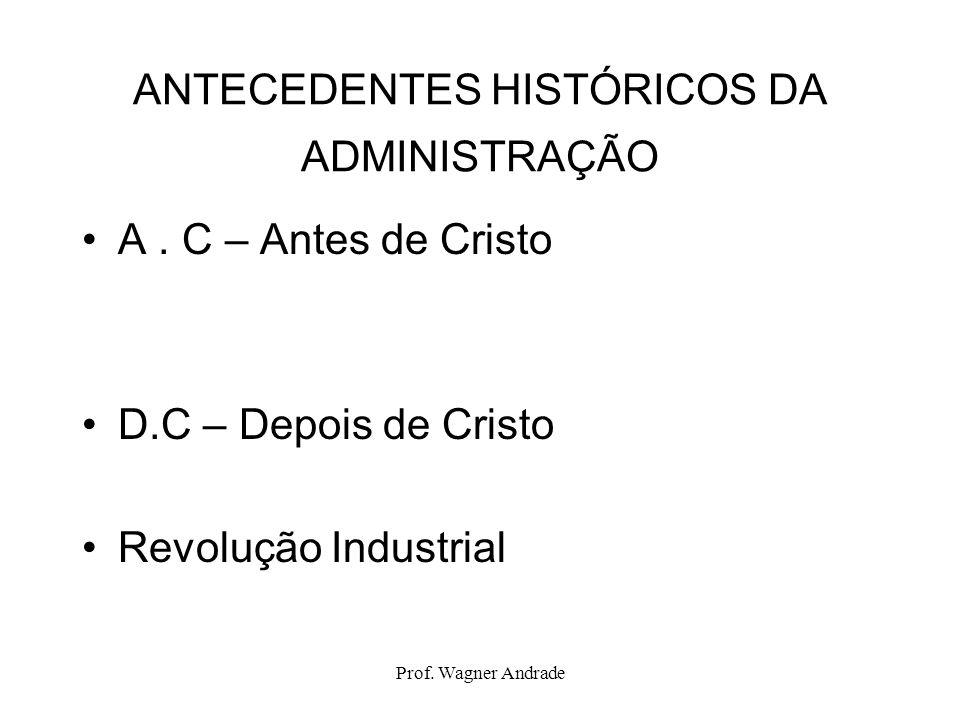 Prof.Wagner Andrade ANTECEDENTES HISTÓRICOS DA ADMINISTRAÇÃO A.
