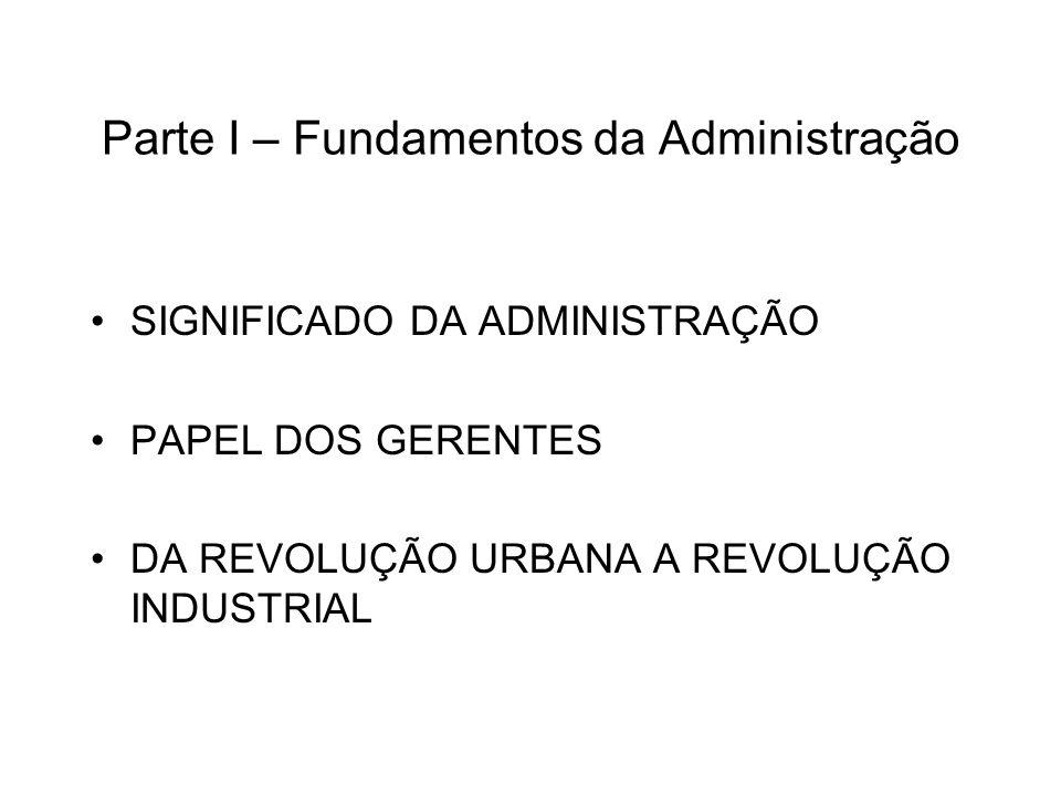 Parte I – Fundamentos da Administração SIGNIFICADO DA ADMINISTRAÇÃO PAPEL DOS GERENTES DA REVOLUÇÃO URBANA A REVOLUÇÃO INDUSTRIAL