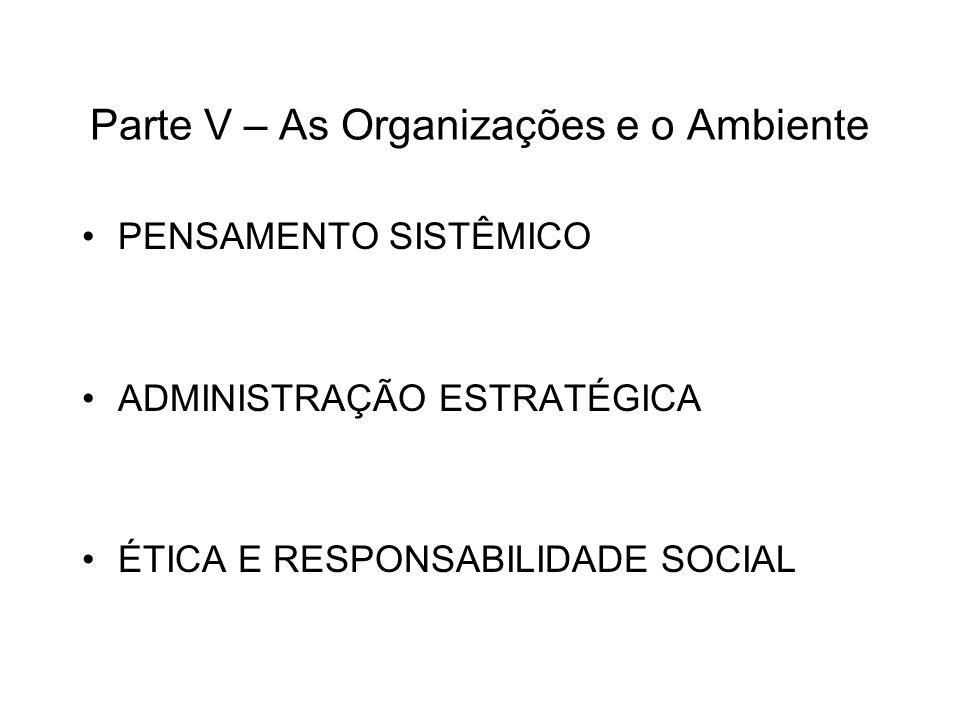 Parte V – As Organizações e o Ambiente PENSAMENTO SISTÊMICO ADMINISTRAÇÃO ESTRATÉGICA ÉTICA E RESPONSABILIDADE SOCIAL
