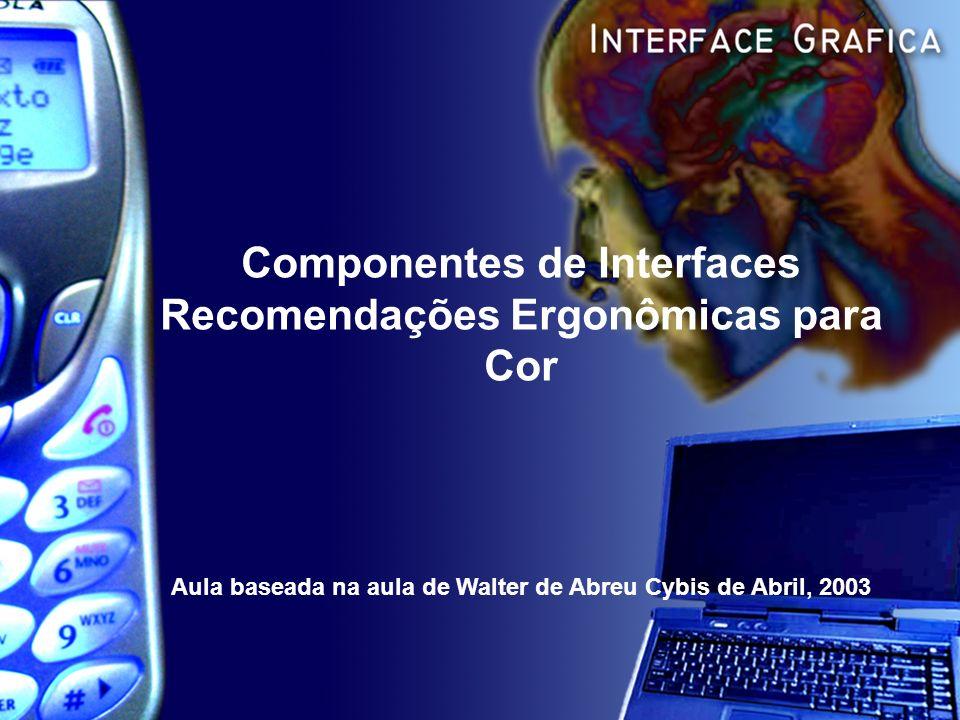 Componentes de Interfaces Recomendações Ergonômicas para Cor Aula baseada na aula de Walter de Abreu Cybis de Abril, 2003